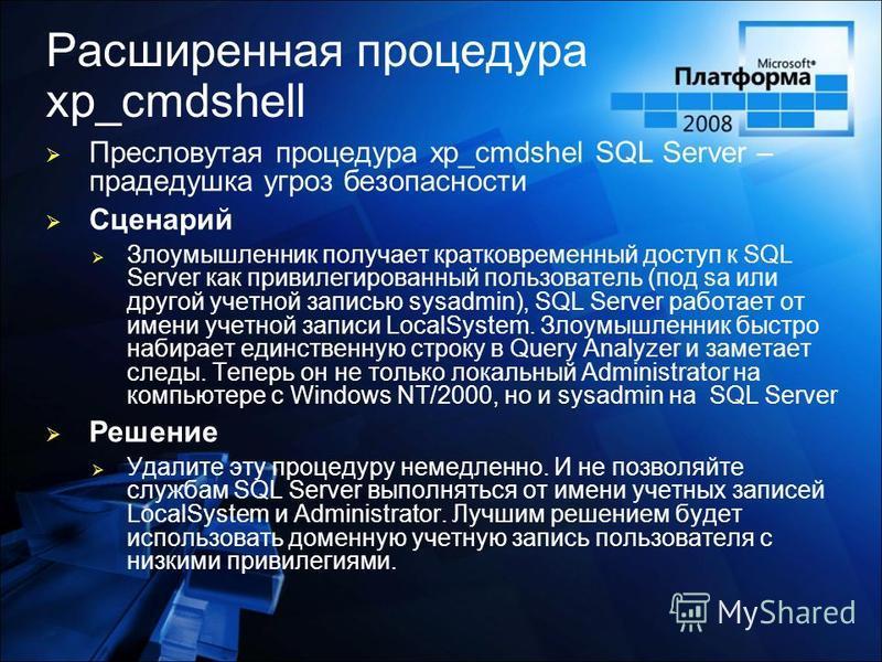 Расширенная процедура xp_cmdshell Пресловутая процедура xp_cmdshel SQL Server – прадедушка угроз безопасности Сценарий Злоумышленник получает кратковременный доступ к SQL Server как привилегированный пользователь (под sa или другой учетной записью sy