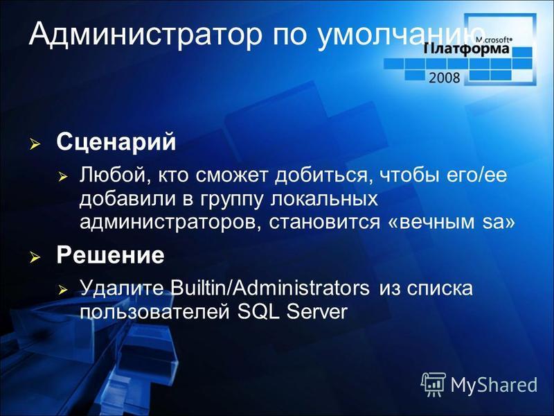 Администратор по умолчанию Сценарий Любой, кто сможет добиться, чтобы его/ее добавили в группу локальных администраторов, становится «вечным sa» Решение Удалите Builtin/Administrators из списка пользователей SQL Server