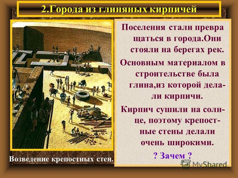 2. Города из глиняных кирпичей Поселения стали превращаться в города.Они стояли на берегах рек. Основным материалом в строительстве была глина,из которой дела- ли кирпичи. Кирпич сушили на солнце, поэтому крепостные стены делали очень широкими. ? Зач