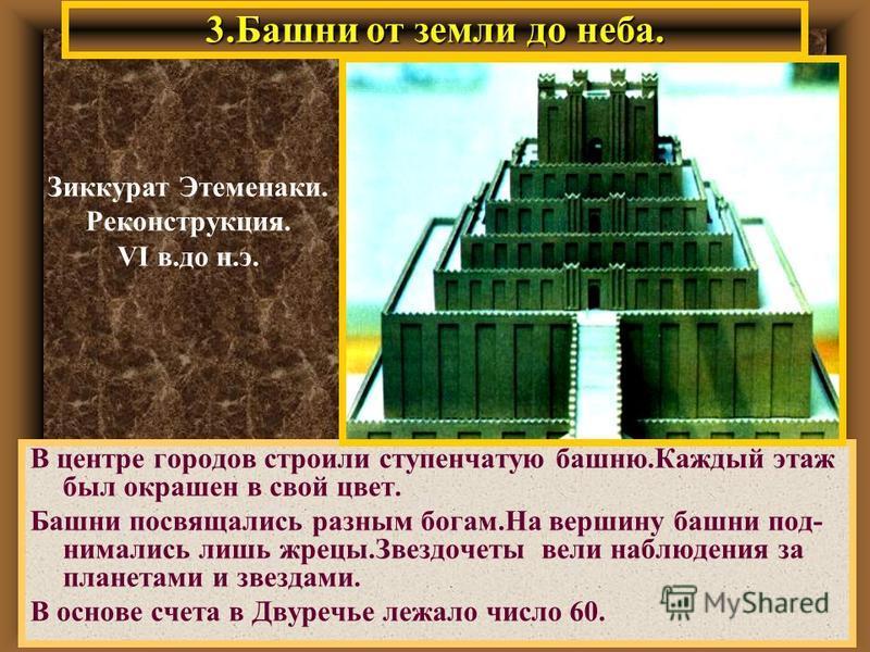 3. Башни от земли до неба. В центре городов строили ступенчатую башню.Каждый этаж был окрашен в свой цвет. Башни посвящались разным богам.На вершину башни поднимались лишь жрецы.Звездочеты вели наблюдения за планетами и звездами. В основе счета в Дву