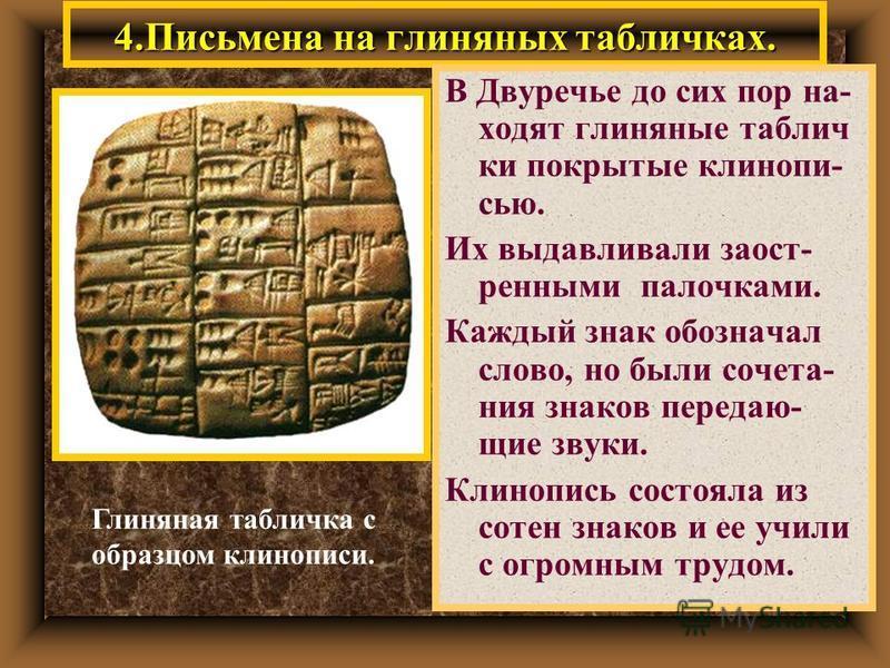 4. Письмена на глиняных табличках. В Двуречье до сих пор на- ходят глиняные таблички покрытые клинописью. Их выдавливали заостренными палочками. Каждый знак обозначал слово, но были сочетания знаков передающие звуки. Клинопись состояла из сотен знако