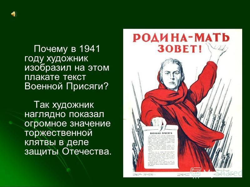 Почему в 1941 году художник изобразил на этом плакате текст Военной Присяги? Так художник наглядно показал огромное значение торжественной клятвы в деле защиты Отечества.