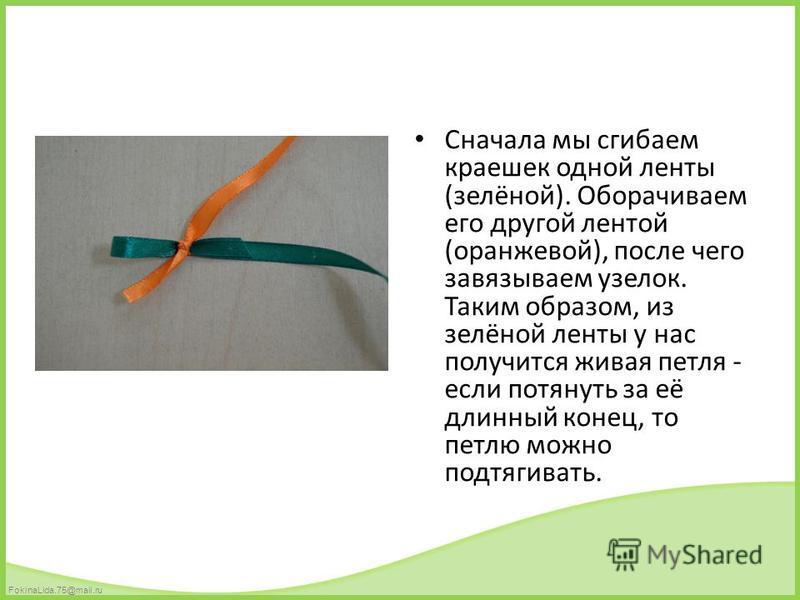 FokinaLida.75@mail.ru Сначала мы сгибаем краешек одной ленты (зелёной). Оборачиваем его другой лентой (оранжевой), после чего завязываем узелок. Таким образом, из зелёной ленты у нас получится живая петля - если потянуть за её длинный конец, то петлю