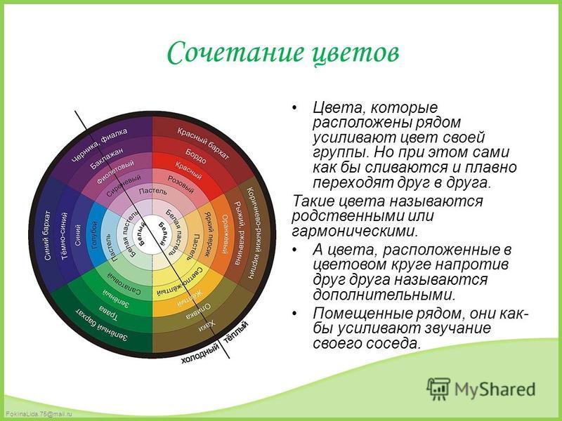FokinaLida.75@mail.ru Сочетание цветов Цвета, которые расположены рядом усиливают цвет своей группы. Но при этом сами как бы сливаются и плавно переходят друг в друга. Такие цвета называются родственными или гармоническими. А цвета, расположенные в ц