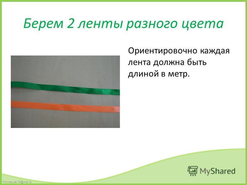 FokinaLida.75@mail.ru Берем 2 ленты разного цвета Ориентировочно каждая лента должна быть длиной в метр.