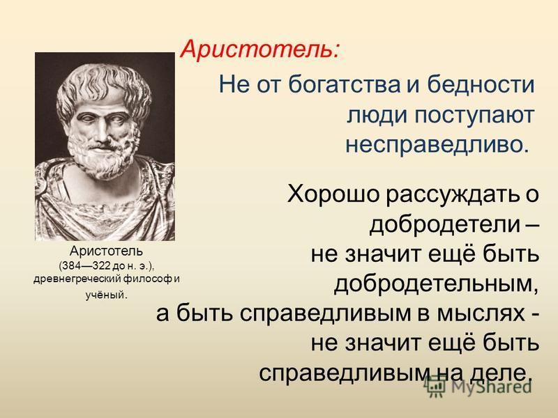 Не от богатства и бедности люди поступают несправедливо. Хорошо рассуждать о добродетели – не значит ещё быть добродетельным, а быть справедливым в мыслях - не значит ещё быть справедливым на деле. Аристотель (384322 до н. э.), древнегреческий филосо