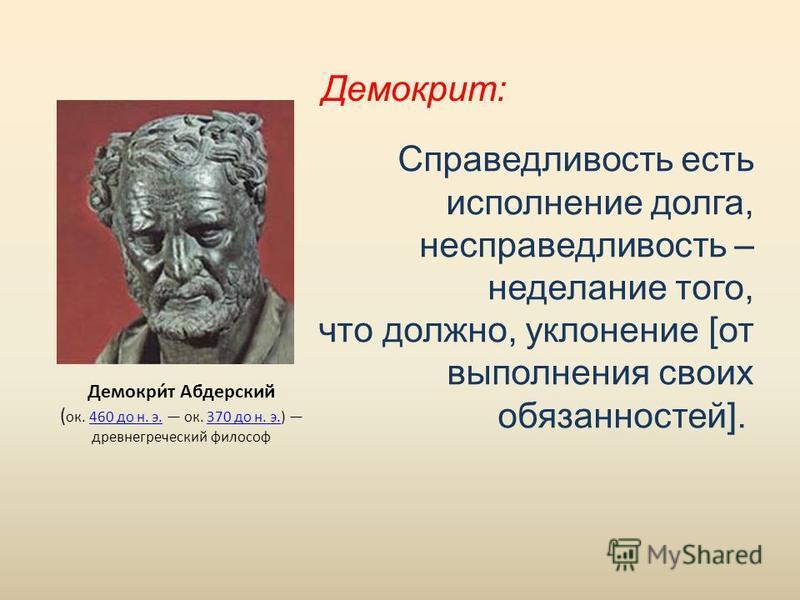 Справедливость есть исполнение долга, несправедливость – неделание того, что должно, уклонение [от выполнения своих обязанностей]. Демокрит: Демокри́т Абдерский ( ок. 460 до н. э. ок. 370 до н. э.) древнегреческий философ 460 до н. э.370 до н. э.