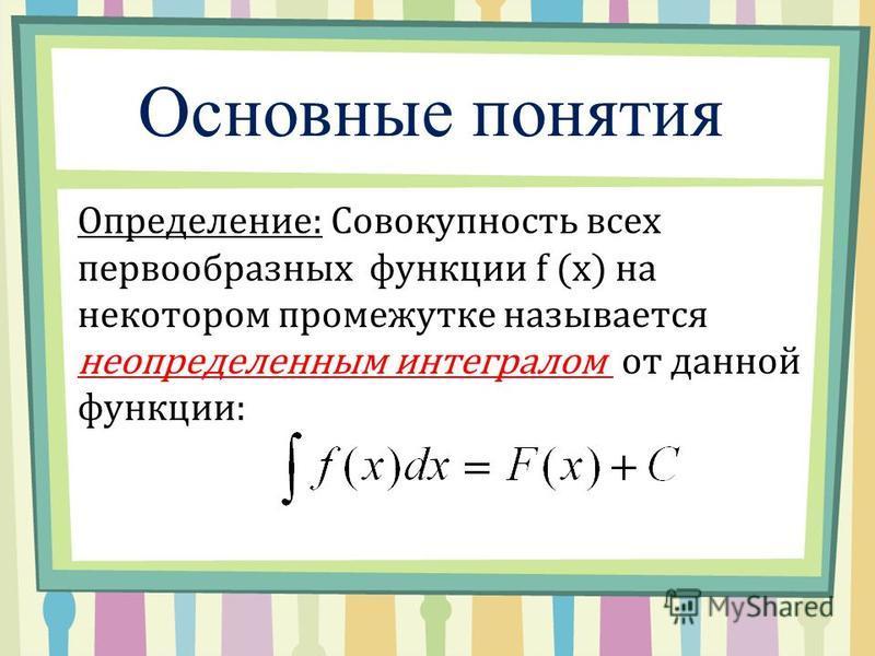 Основные понятия Определение: Совокупность всех первообразных функции f (x) на некотором промежутке называется неопределенным интегралом от данной функции: