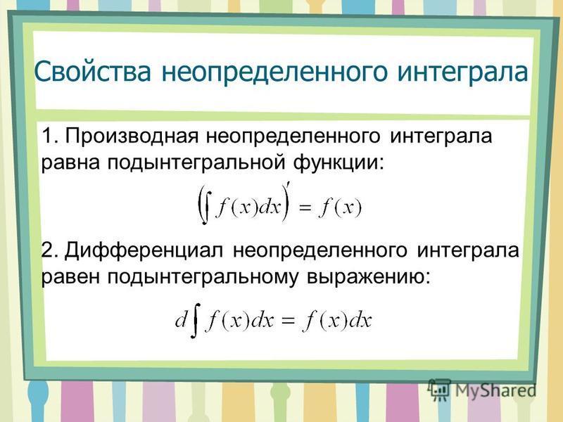 Свойства неопределенного интеграла 1. Производная неопределенного интеграла равна подынтегральной функции: 2. Дифференциал неопределенного интеграла равен подынтегральному выражению: