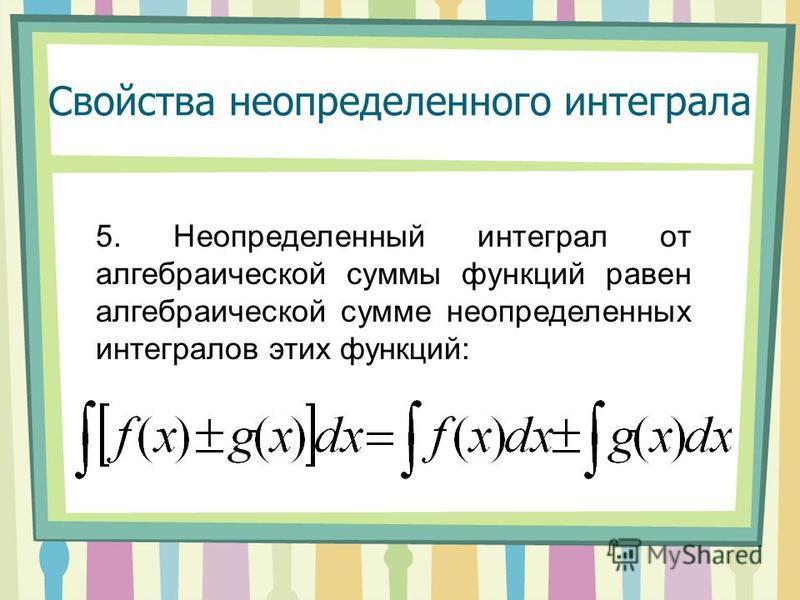 Свойства неопределенного интеграла 5. Неопределенный интеграл от алгебраической суммы функций равен алгебраической сумме неопределенных интегралов этих функций: