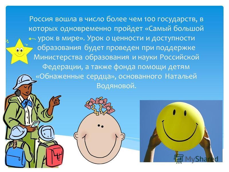 Россия вошла в число более чем 100 государств, в которых одновременно пройдет «Самый большой урок в мире». Урок о ценности и доступности образования будет проведен при поддержке Министерства образования и науки Российской Федерации, а также фонда пом