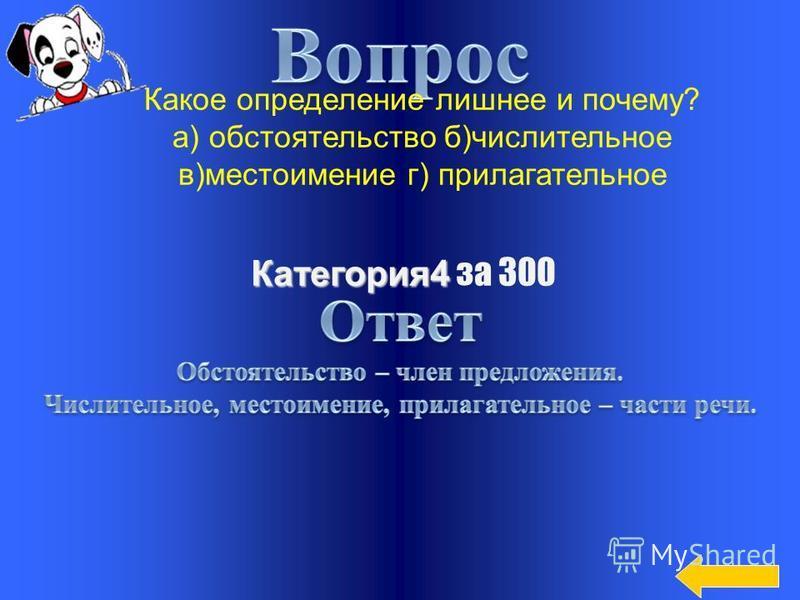 Категория 4 Категория 4 за 200 Какое определение лишнее и почему: а) существительное б) наречие в) сказуемое г) глагол