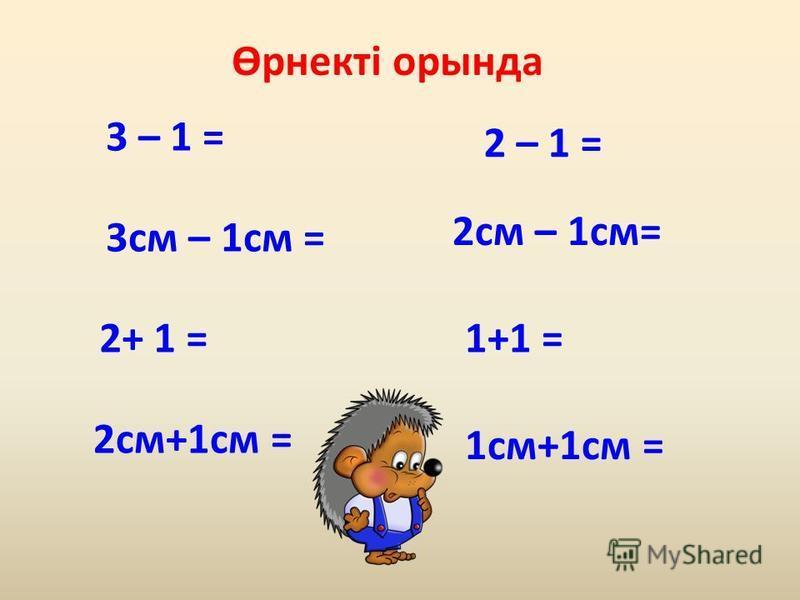 3 – 1 = 3см – 1см = 2+ 1 = 2см+1см = 2 – 1 = 2см – 1см= 1+1 = 1см+1см = Өрнекті орында