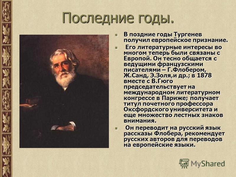 Последние годы. В поздние годы Тургенев получил европейское признание. В поздние годы Тургенев получил европейское признание. Его литературные интересы во многом теперь были связаны с Европой. Он тесно общается с ведущими французскими писателями – Г.