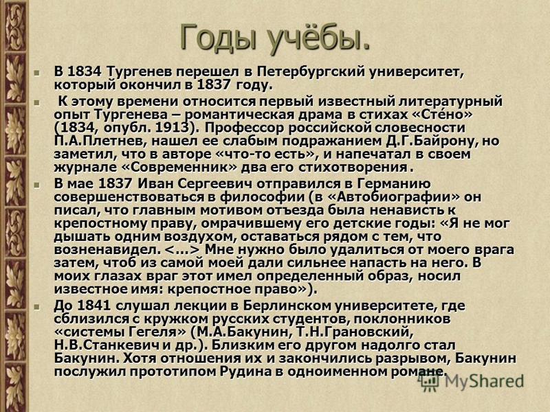 Годы учёбы. В 1834 Тургенев перешел в Петербургский университет, который окончил в 1837 году. В 1834 Тургенев перешел в Петербургский университет, который окончил в 1837 году. К этому времени относится первый известный литературный опыт Тургенева – р
