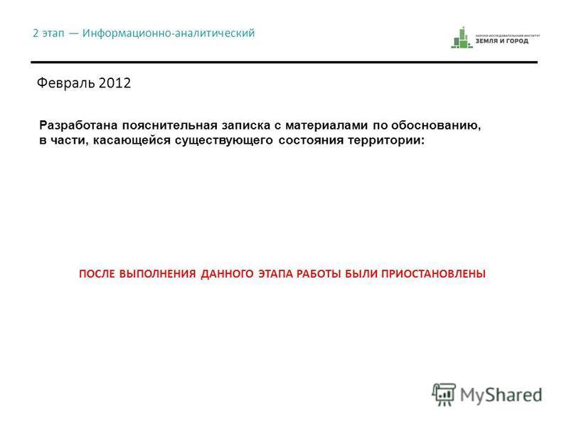 2 этап Информационно-аналитический Февраль 2012 Разработана пояснительная записка с материалами по обоснованию, в части, касающейся существующего состояния территории: ПОСЛЕ ВЫПОЛНЕНИЯ ДАННОГО ЭТАПА РАБОТЫ БЫЛИ ПРИОСТАНОВЛЕНЫ