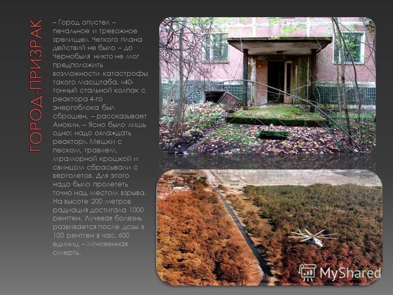 – Город опустел – печальное и тревожное зрелище». Четкого плана действий не было – до Чернобыля никто не мог предположить возможности катастрофы такого масштаба. «40- тонный стальной колпак с реактора 4-го энергоблока был сброшен, – рассказывает Анох