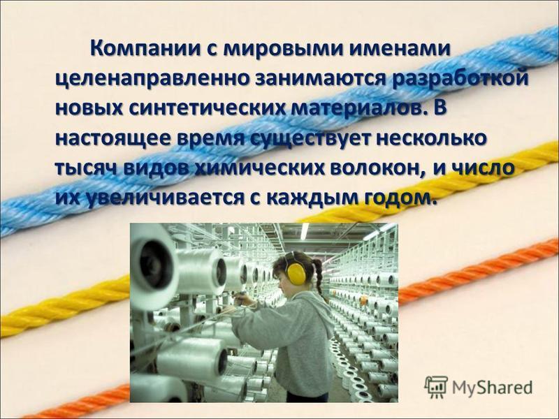Компании с мировыми именами целенаправленно занимаются разработкой новых синтетических материалов. В настоящее время существует несколько тысяч видов химических волокон, и число их увеличивается с каждым годом.