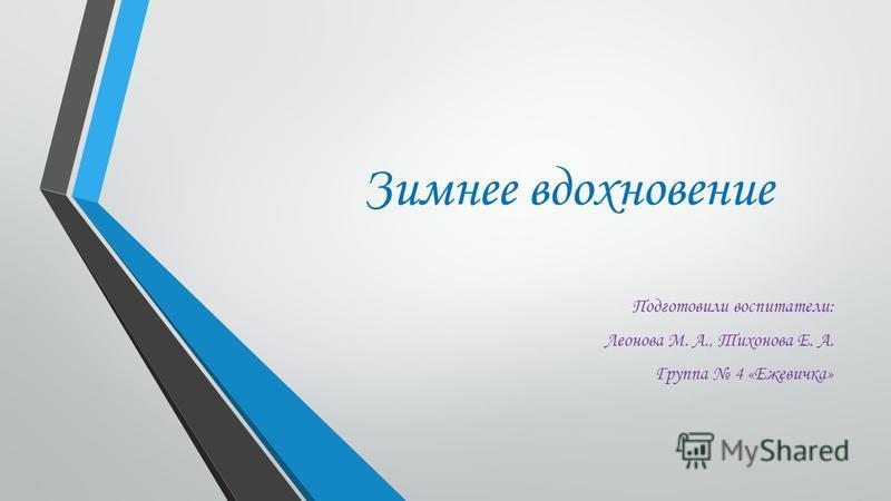 Зимнее вдохновение Подготовили воспитатели: Леонова М. А., Тихонова Е. А. Группа 4 «Ежевичка»