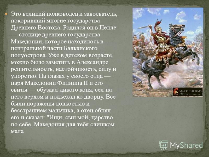 Это великий полководец и завоеватель, покоривший многие государства Древнего Востока. Родился он в Пелле столице древнего государства Македонии, которое находилось в центральной части Балканского полуострова. Уже в детском возрасте можно было заметит