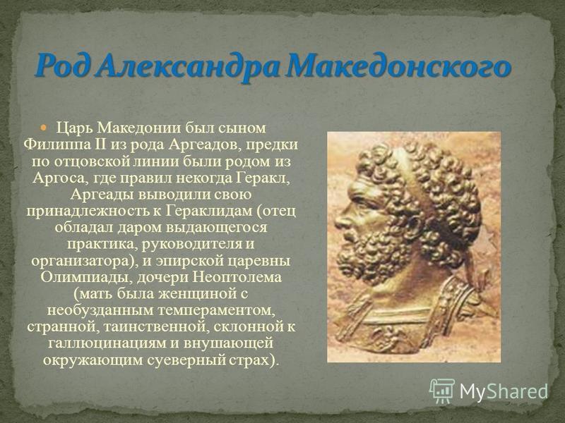 Царь Македонии был сыном Филиппа II из рода Аргеадов, предки по отцовской линии были родом из Аргоса, где правил некогда Геракл, Аргеады выводили свою принадлежность к Гераклидам (отец обладал даром выдающегося практика, руководителя и организатора),