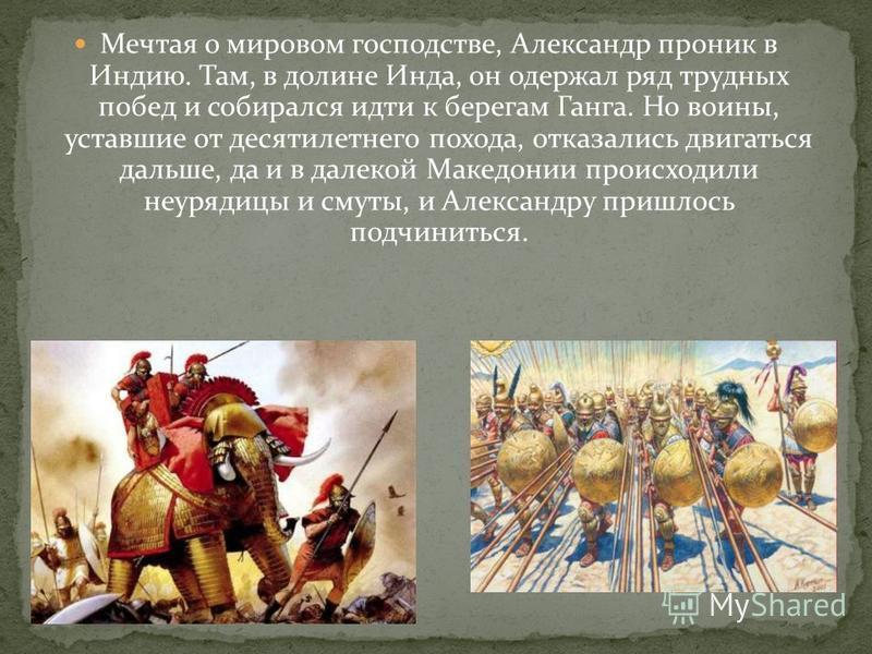 Мечтая о мировом господстве, Александр проник в Индию. Там, в долине Инда, он одержал ряд трудных побед и собирался идти к берегам Ганга. Но воины, уставшие от десятилетнего похода, отказались двигаться дальше, да и в далекой Македонии происходили не