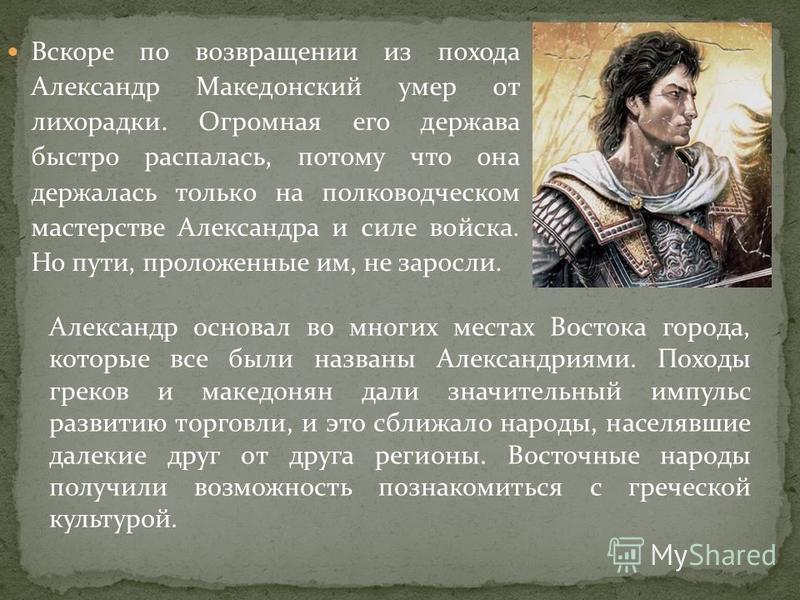 Вскоре по возвращении из похода Александр Македонский умер от лихорадки. Огромная его держава быстро распалась, потому что она держалась только на полководческом мастерстве Александра и силе войска. Но пути, проложенные им, не заросли. Александр осно