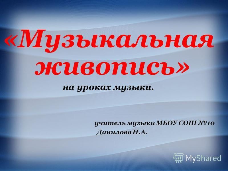 «Музыкальная живопись» на уроках музыки. учитель музыки МБОУ СОШ 10 Данилова Н.А.