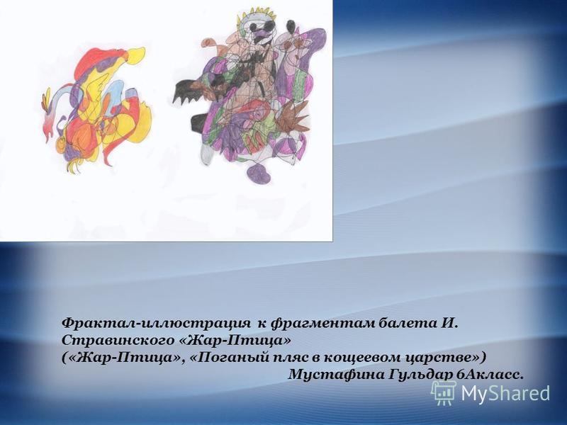 Фрактал-иллюстрация к фрагментам балета И. Стравинского «Жар-Птица» («Жар-Птица», «Поганый пляс в кощеевом царстве») Мустафина Гульдар 6Акласс.
