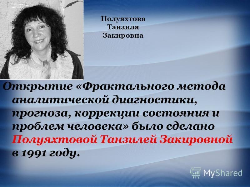 Открытие «Фрактального метода аналитической диагностики, прогноза, коррекции состояния и проблем человека» было сделано Полуяхтовой Танзилей Закировной в 1991 году. Полуяхтова Танзиля Закировна