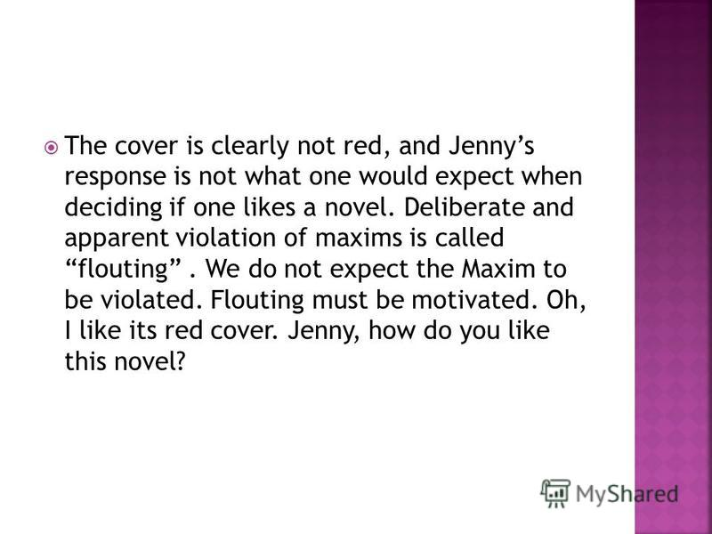 The cover is clearly not red, and Jennys response is not what one would expect when deciding if one likes a novel. Deliberate and apparent violation of maxims is called flouting. We do not expect the Maxim to be violated. Flouting must be motivated.