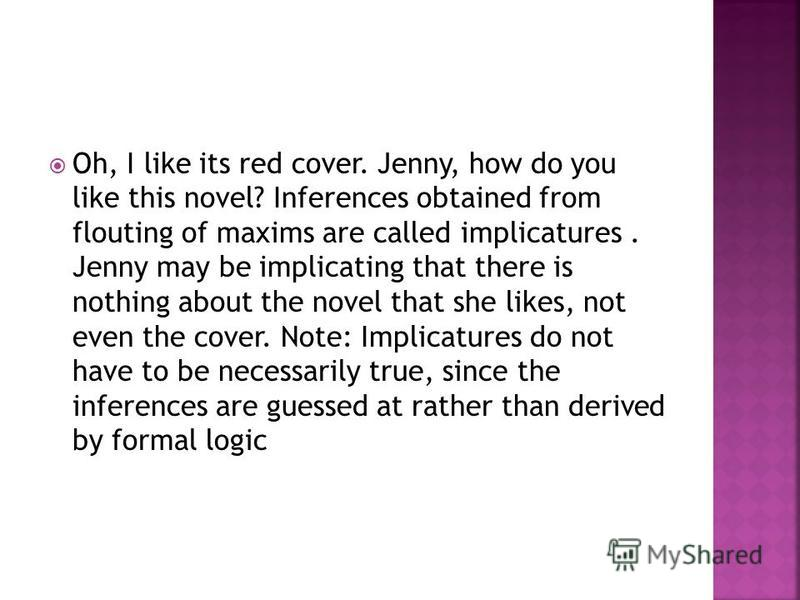 Oh, I like its red cover. Jenny, how do you like this novel? Inferences obtained from flouting of maxims are called implicatures. Jenny may be implicating that there is nothing about the novel that she likes, not even the cover. Note: Implicatures do