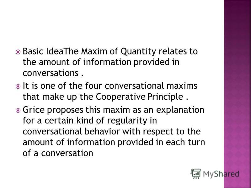Basic IdeaThe Maxim of Quantity relates to the amount of information provided in conversations. It is one of the four conversational maxims that make up the Cooperative Principle. Grice proposes this maxim as an explanation for a certain kind of regu