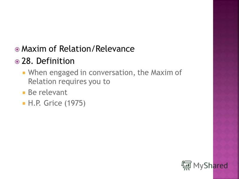Maxim of Relation/Relevance 28. Definition When engaged in conversation, the Maxim of Relation requires you to Be relevant H.P. Grice (1975)