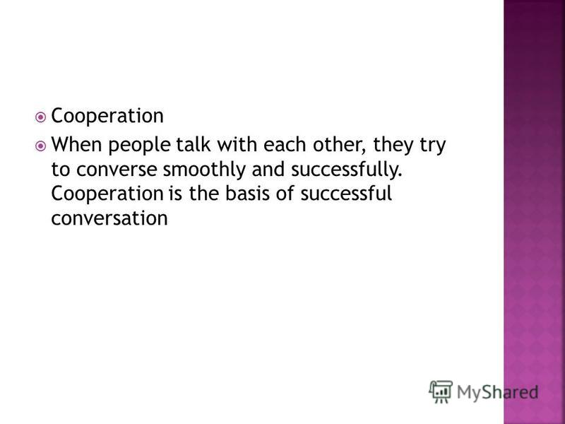 Cooperation When people talk with each other, they try to converse smoothly and successfully. Cooperation is the basis of successful conversation