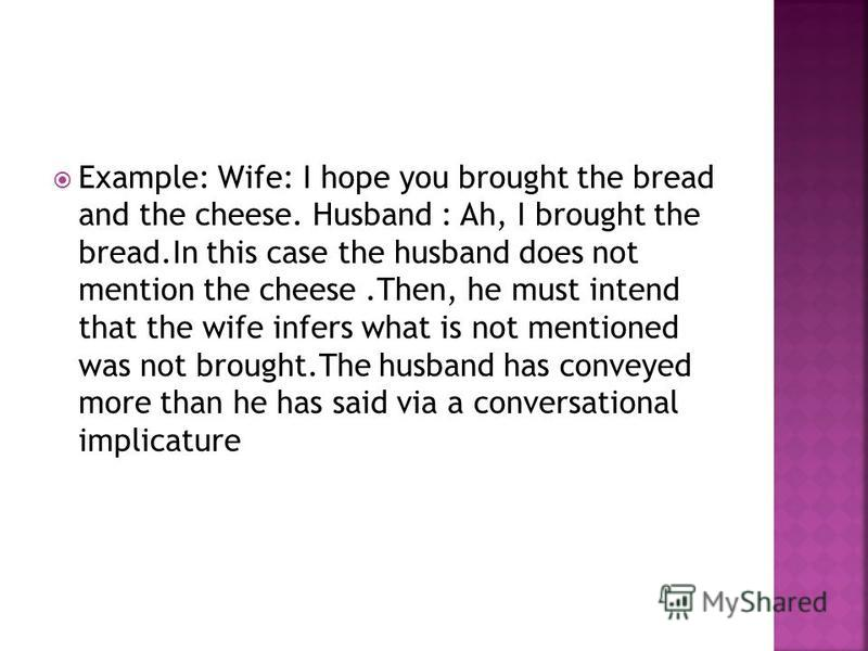 Example: Wife: I hope you brought the bread and the cheese. Husband : Ah, I brought the bread.In this case the husband does not mention the cheese.Then, he must intend that the wife infers what is not mentioned was not brought.The husband has conveye