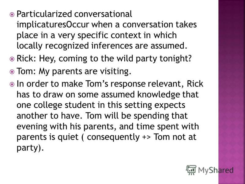 Particularized conversational implicaturesOccur when a conversation takes place in a very specific context in which locally recognized inferences are assumed. Rick: Hey, coming to the wild party tonight? Tom: My parents are visiting. In order to make