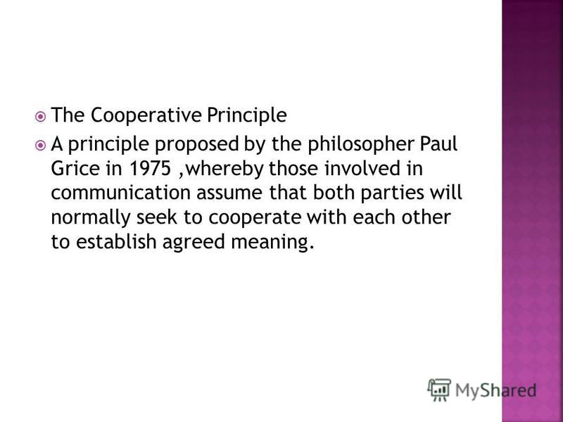 The Cooperative Principle A principle proposed by the philosopher Paul Grice in 1975,whereby those involved in communication assume that both parties will normally seek to cooperate with each other to establish agreed meaning.