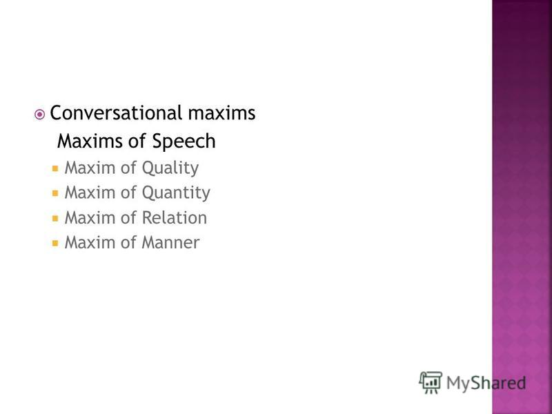 Conversational maxims Maxims of Speech Maxim of Quality Maxim of Quantity Maxim of Relation Maxim of Manner