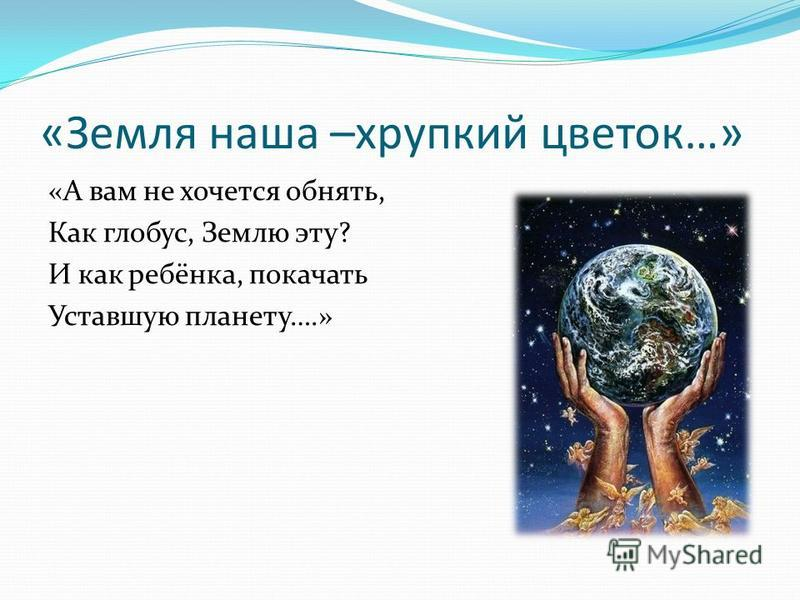 «Земля наша –хрупкий цветок…» «А вам не хочется обнять, Как глобус, Землю эту? И как ребёнка, покачать Уставшую планету….»