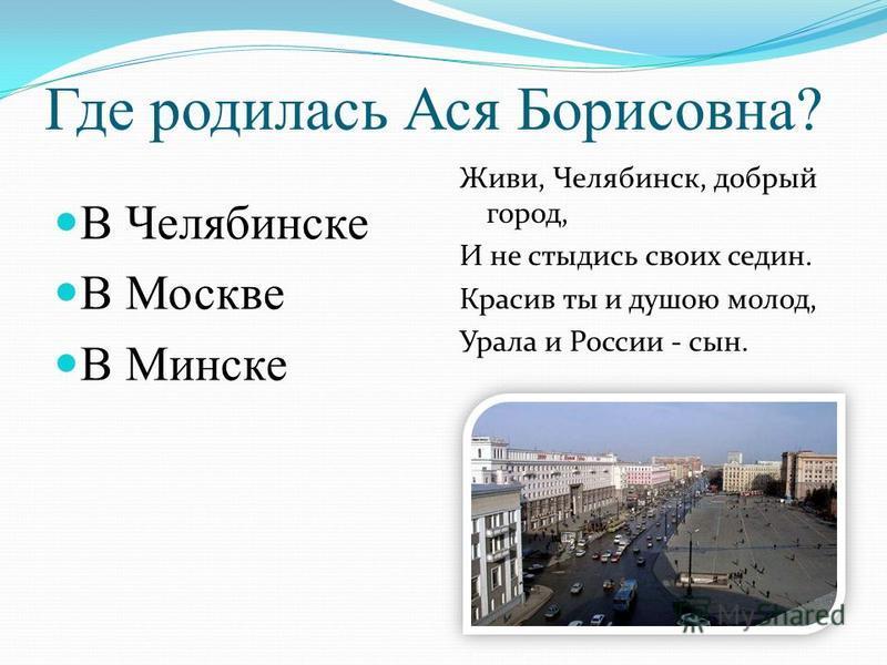 Где родилась Ася Борисовна? В Челябинске В Москве В Минске Живи, Челябинск, добрый город, И не стыдись своих седин. Красив ты и душою молод, Урала и России - сын.