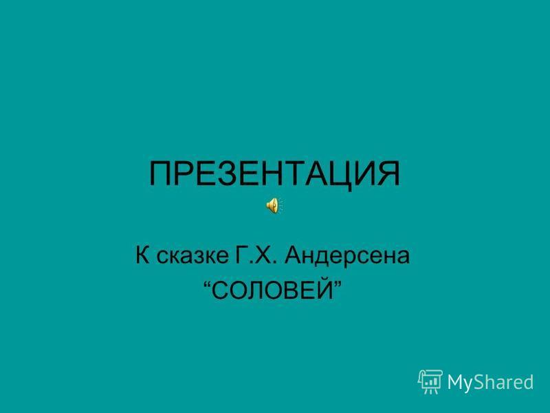 ПРЕЗЕНТАЦИЯ К сказке Г.Х. Андерсена СОЛОВЕЙ