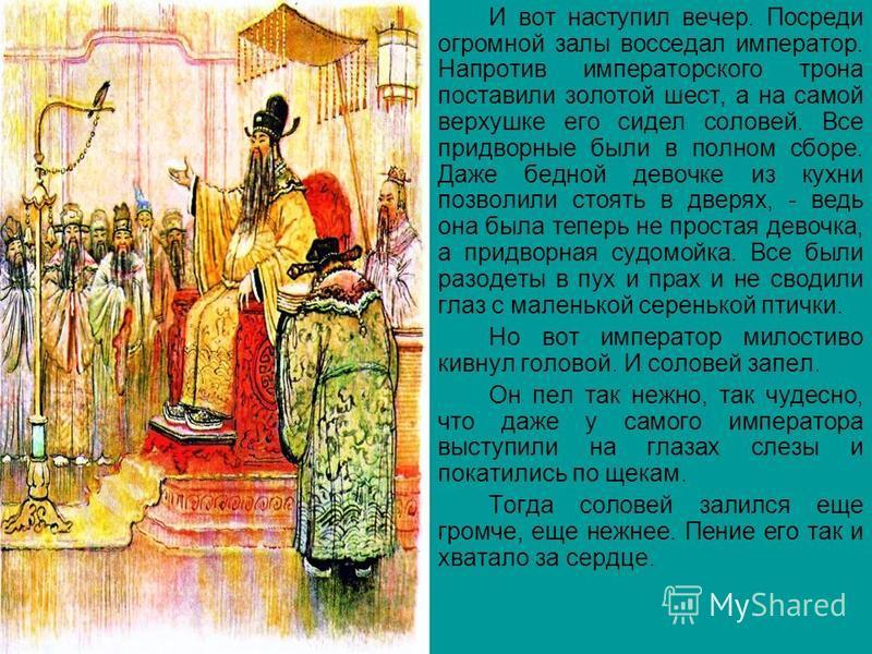 И вот наступил вечер. Посреди огромной залы восседал император. Напротив императорского трона поставили золотой шест, а на самой верхушке его сидел соловей. Все придворные были в полном сборе. Даже бедной девочке из кухни позволили стоять в дверях, -