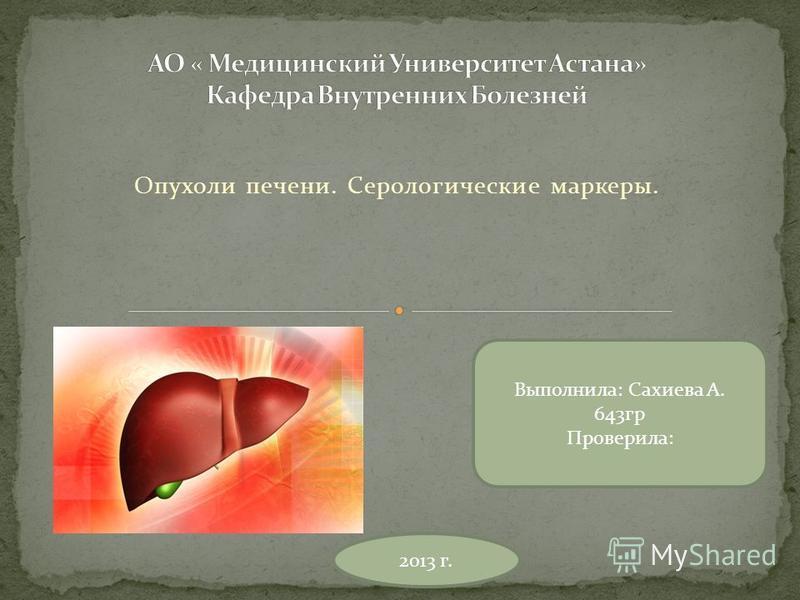 Опухоли печени. Серологические маркеры. Выполнила: Сахиева А. 643 гр Проверила: 2013 г.