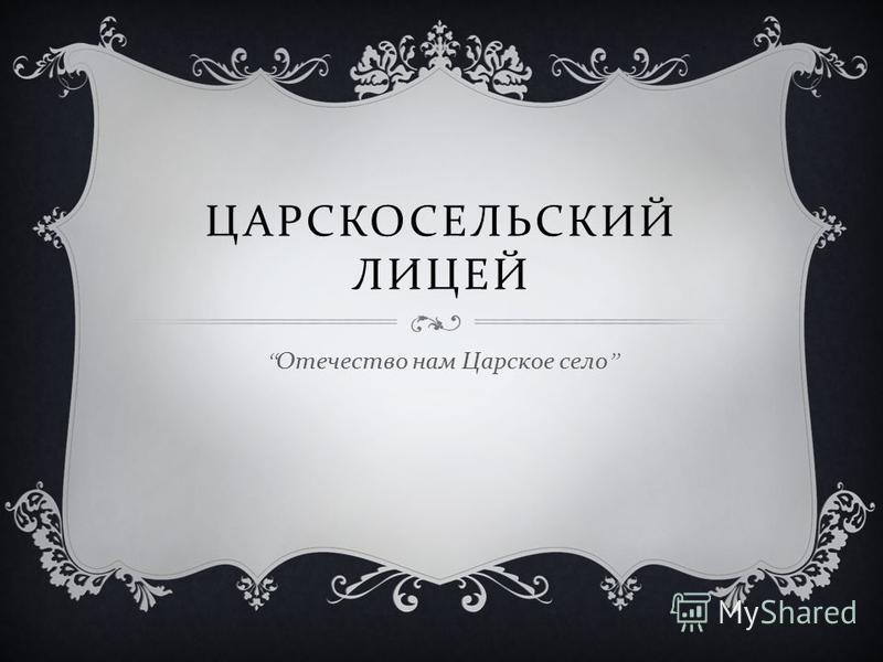 ЦАРСКОСЕЛЬСКИЙ ЛИЦЕЙ Отечество нам Царское село