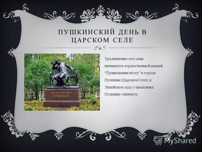 Традиционно этот день начинается торжественной акцией Приношение поэту в городе Пушкине (Царском Селе), в Лицейском саду у памятника Пушкину-лицеисту. ПУШКИНСКИЙ ДЕНЬ В ЦАРСКОМ СЕЛЕ