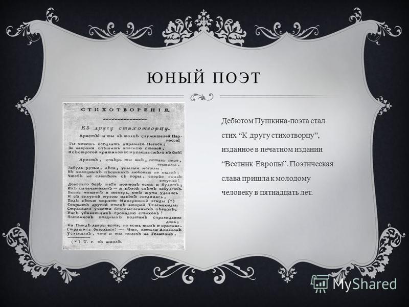 Дебютом Пушкина-поэта стал стих К другу стихотворцу, изданное в печатном издании Вестник Европы. Поэтическая слава пришла к молодому человеку в пятнадцать лет. ЮНЫЙ ПОЭТ