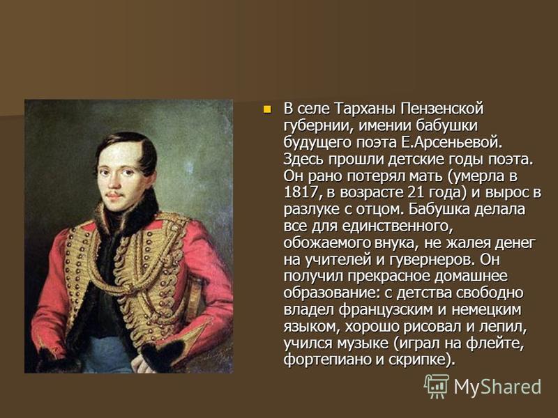 В селе Тарханы Пензенской губернии, имении бабушки будущего поэта Е.Арсеньевой. Здесь прошли детские годы поэта. Он рано потерял мать (умерла в 1817, в возрасте 21 года) и вырос в разлуке с отцом. Бабушка делала все для единственного, обожаемого внук