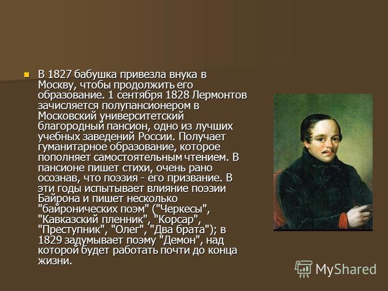 В 1827 бабушка привезла внука в Москву, чтобы продолжить его образование. 1 сентября 1828 Лермонтов зачисляется полупансионером в Московский университетский благородный пансион, одно из лучших учебных заведений России. Получает гуманитарное образован