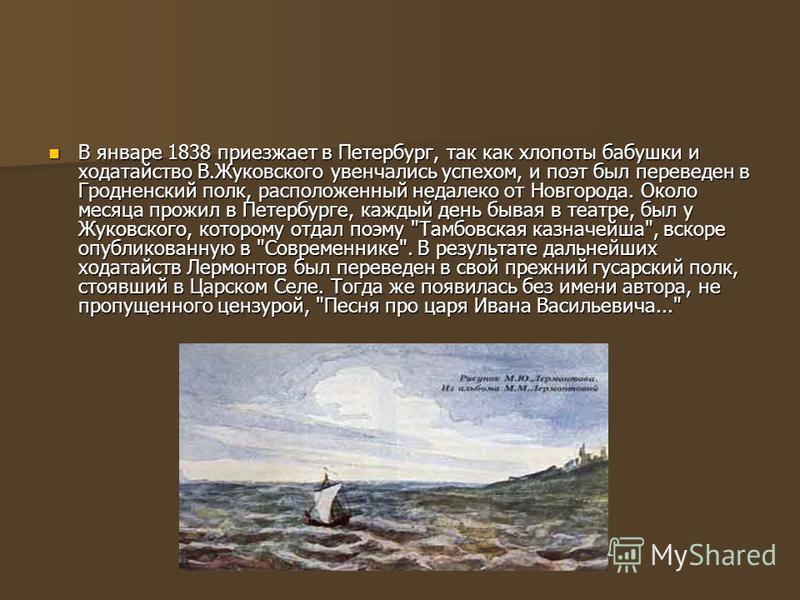 В январе 1838 приезжает в Петербург, так как хлопоты бабушки и ходатайство В.Жуковского увенчались успехом, и поэт был переведен в Гродненский полк, расположенный недалеко от Новгорода. Около месяца прожил в Петербурге, каждый день бывая в театре, бы
